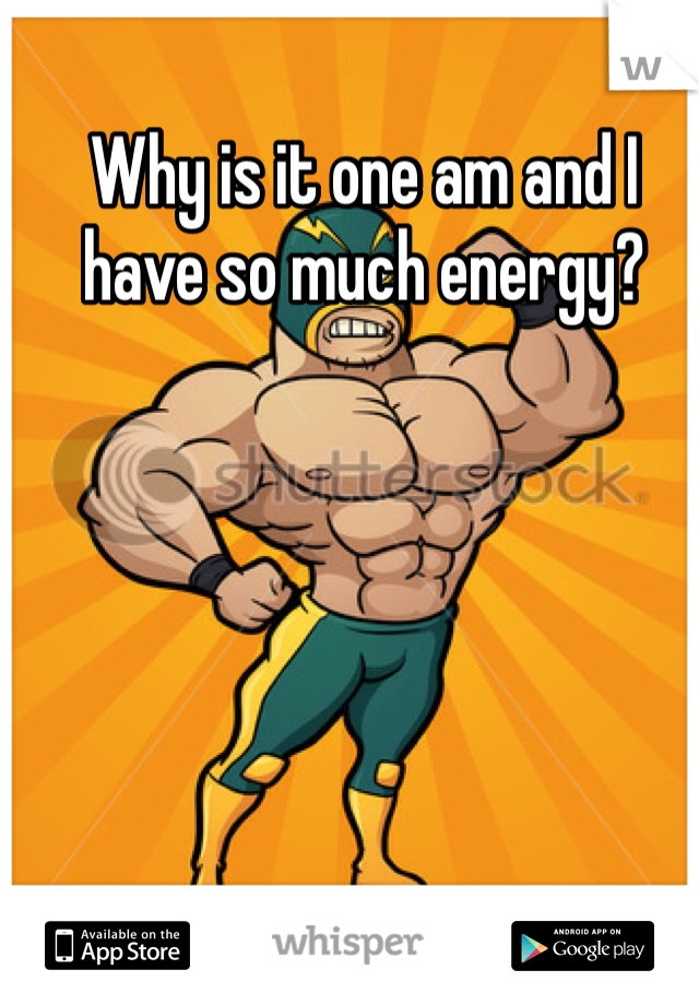Why is it one am and I have so much energy?