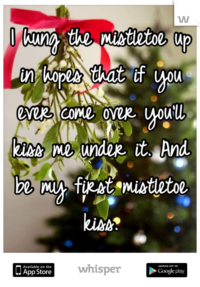 I hung the mistletoe up in hopes that if you ever come over you'll kiss me under it. And be my first mistletoe kiss.