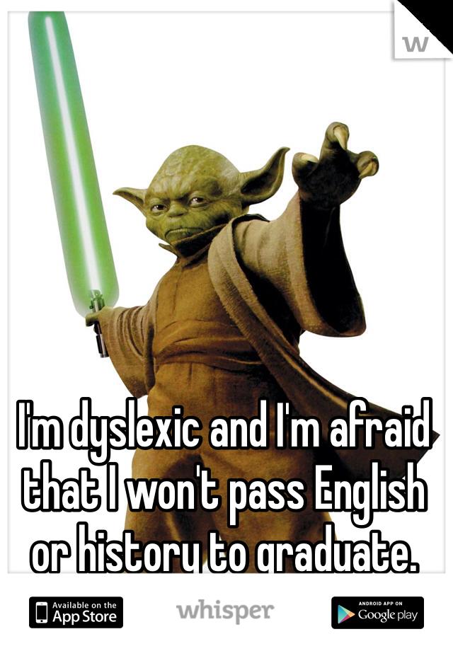 I'm dyslexic and I'm afraid that I won't pass English or history to graduate.