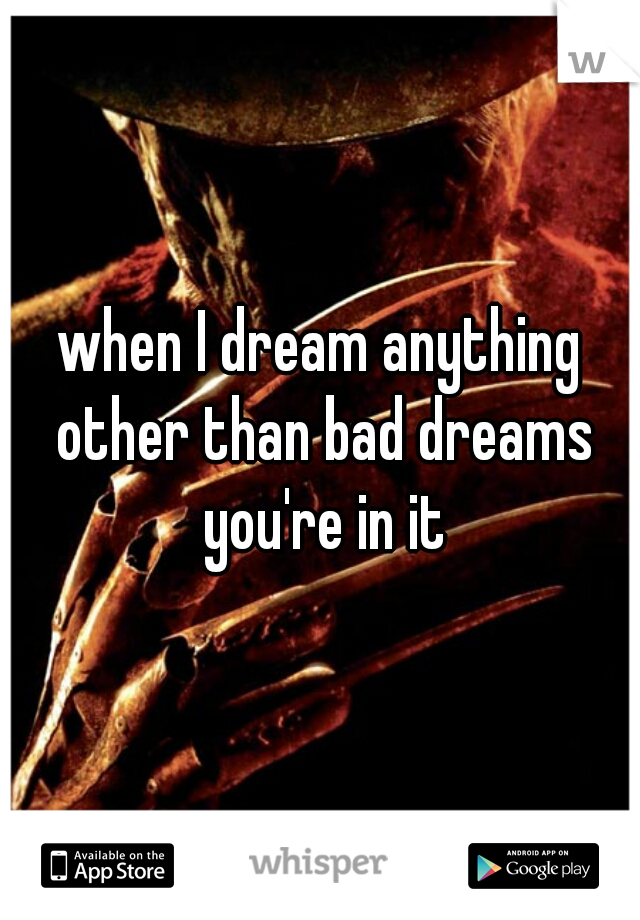 when I dream anything other than bad dreams you're in it