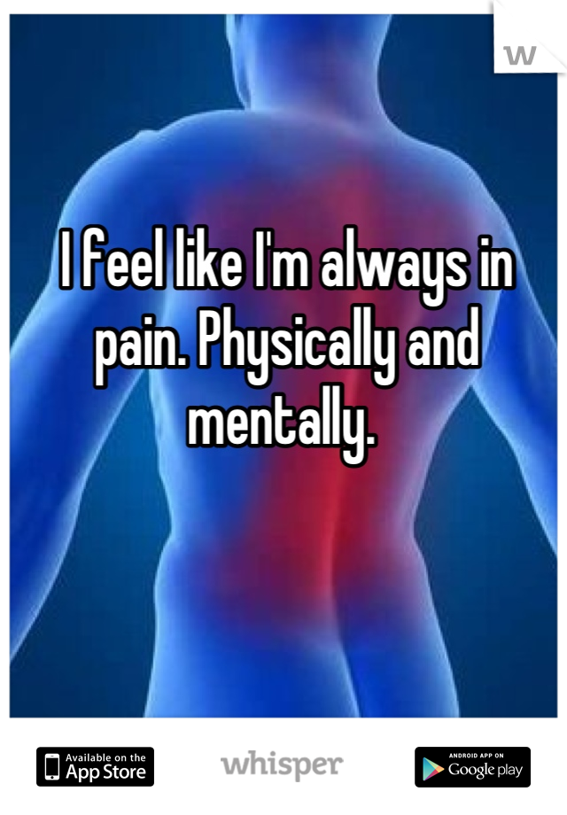 I feel like I'm always in pain. Physically and mentally.