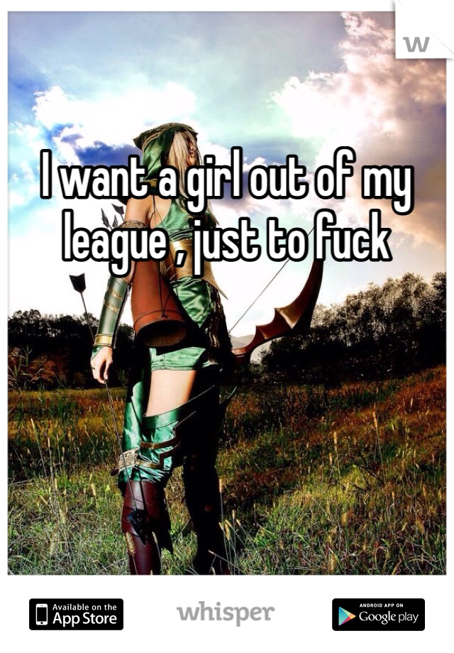 I want a girl out of my league , just to fuck