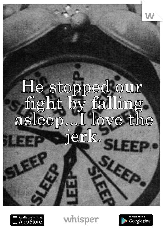 He stopped our fight by falling asleep...I love the jerk.