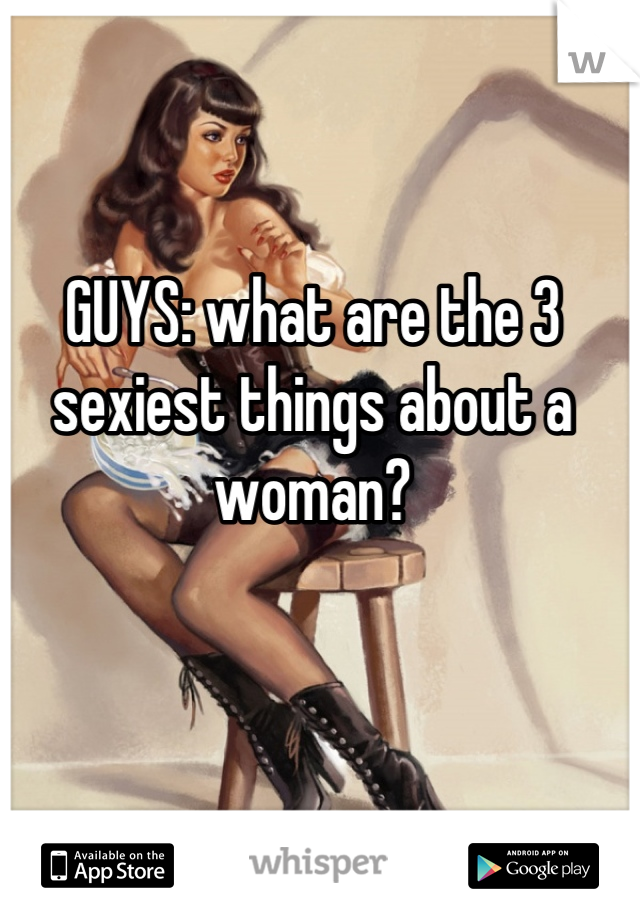 GUYS: what are the 3 sexiest things about a woman?