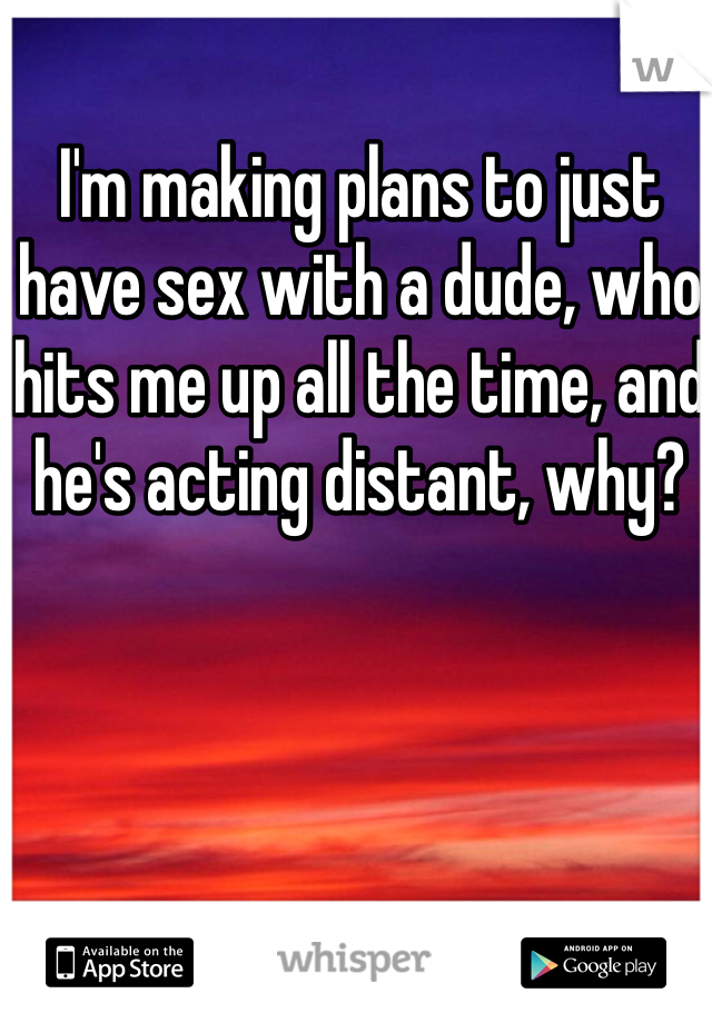 I'm making plans to just have sex with a dude, who hits me up all the time, and he's acting distant, why?