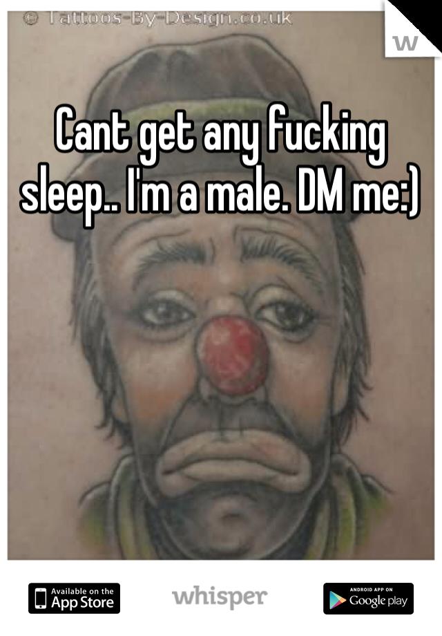 Cant get any fucking sleep.. I'm a male. DM me:)