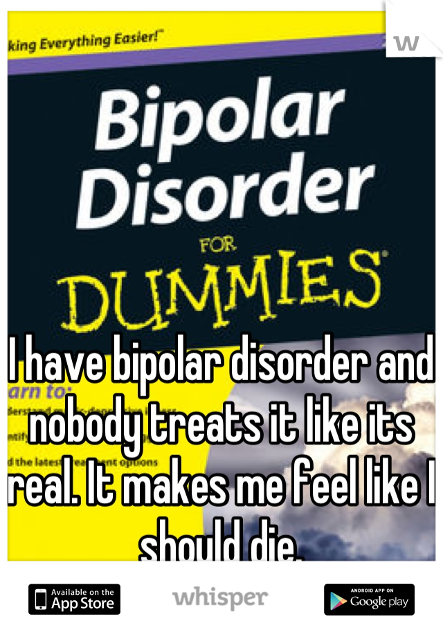 I have bipolar disorder and nobody treats it like its real. It makes me feel like I should die.