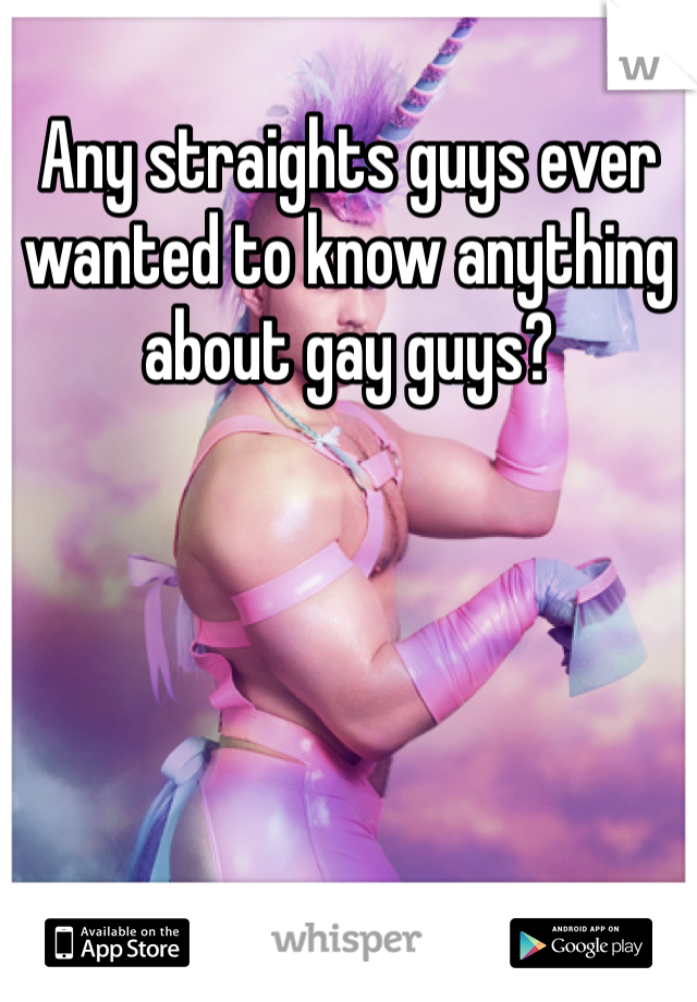 Any straights guys ever wanted to know anything about gay guys?