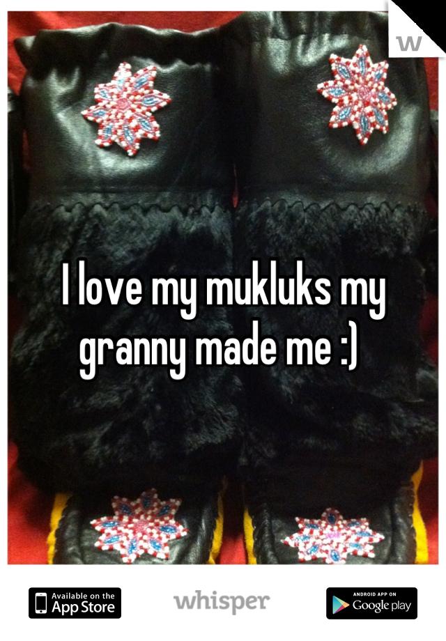 I love my mukluks my granny made me :)
