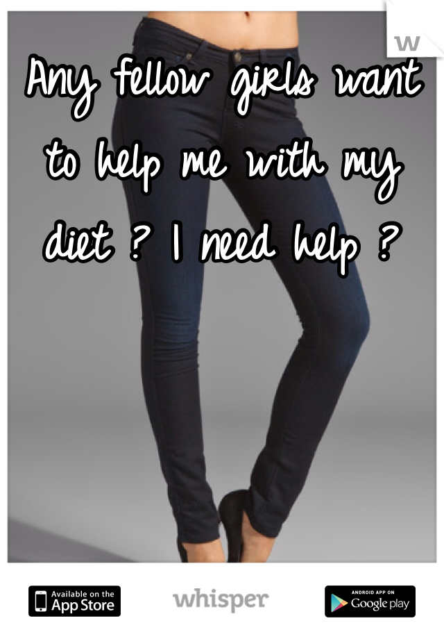 Any fellow girls want to help me with my diet ? I need help ?
