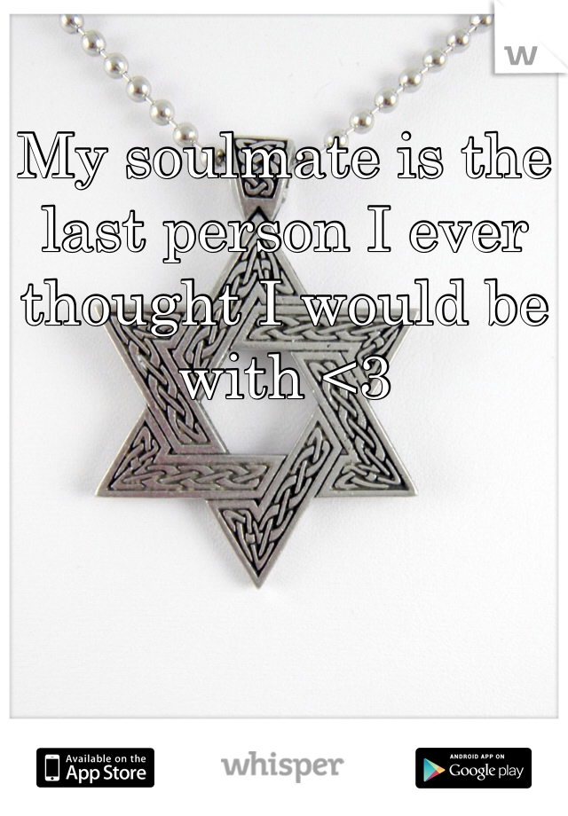 My soulmate is the last person I ever thought I would be with <3