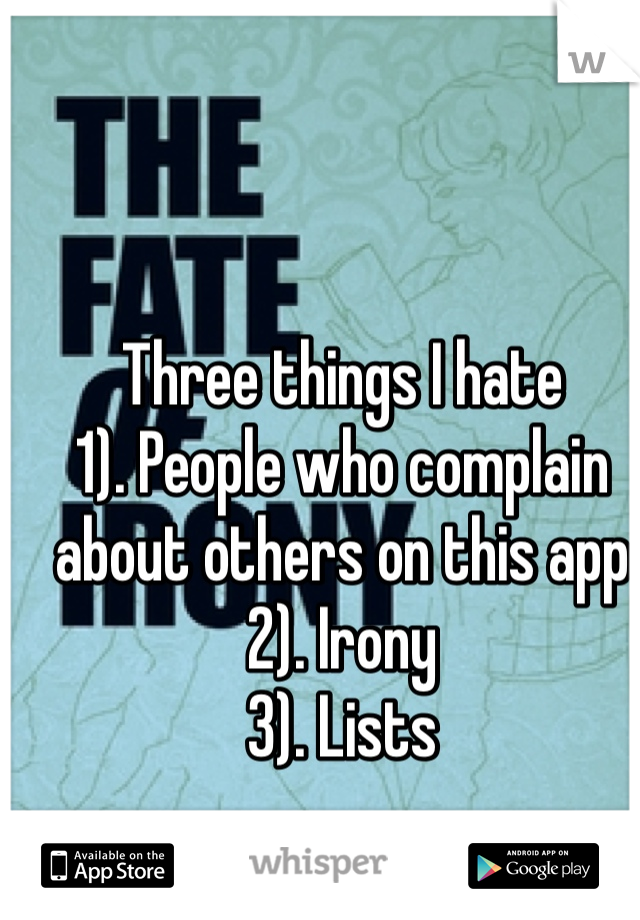 Three things I hate 1). People who complain about others on this app 2). Irony 3). Lists