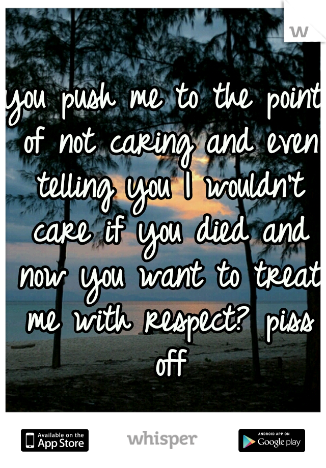you push me to the point of not caring and even telling you I wouldn't care if you died and now you want to treat me with respect? piss off