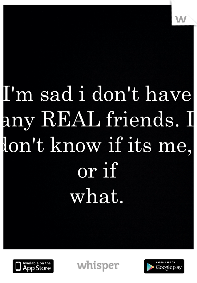 I'm sad i don't have any REAL friends. I don't know if its me, or if  what.