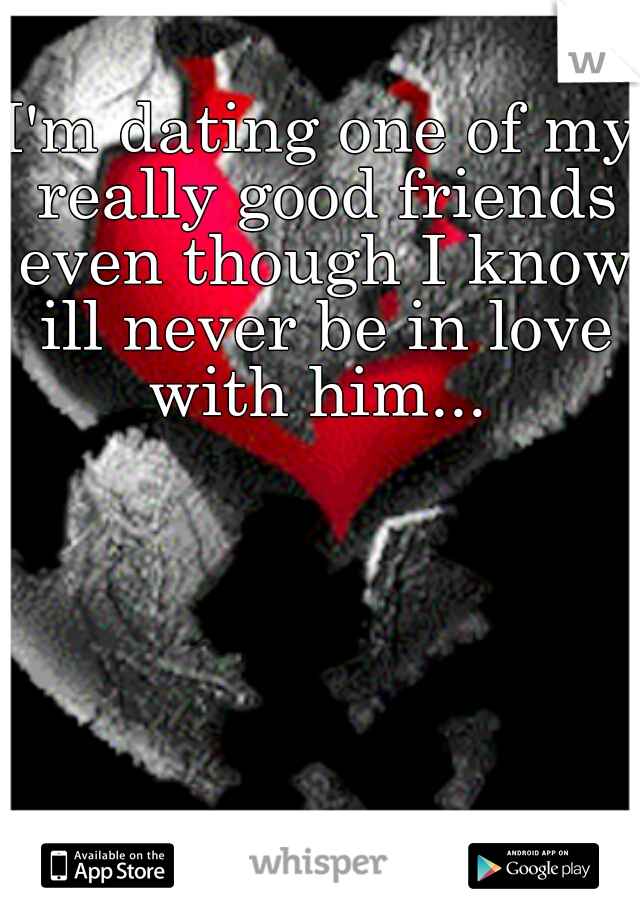 I'm dating one of my really good friends even though I know ill never be in love with him...