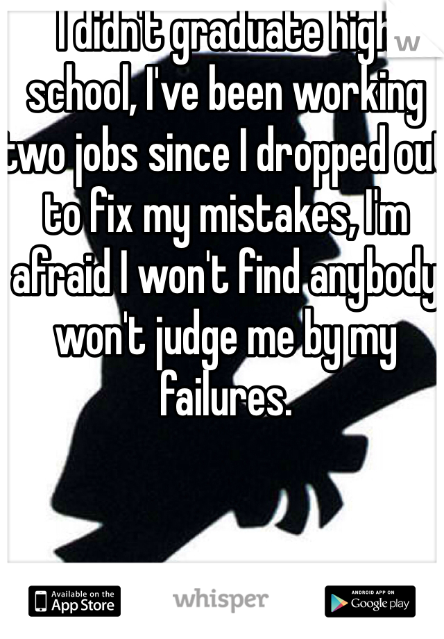 I didn't graduate high school, I've been working two jobs since I dropped out to fix my mistakes, I'm afraid I won't find anybody won't judge me by my failures.