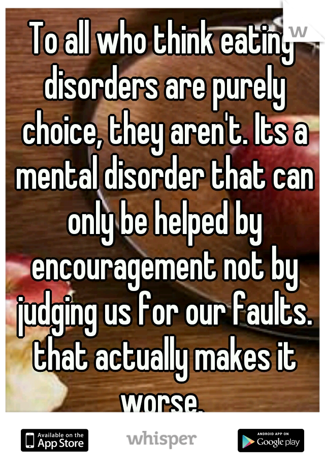 To all who think eating disorders are purely choice, they aren't. Its a mental disorder that can only be helped by encouragement not by judging us for our faults. that actually makes it worse.