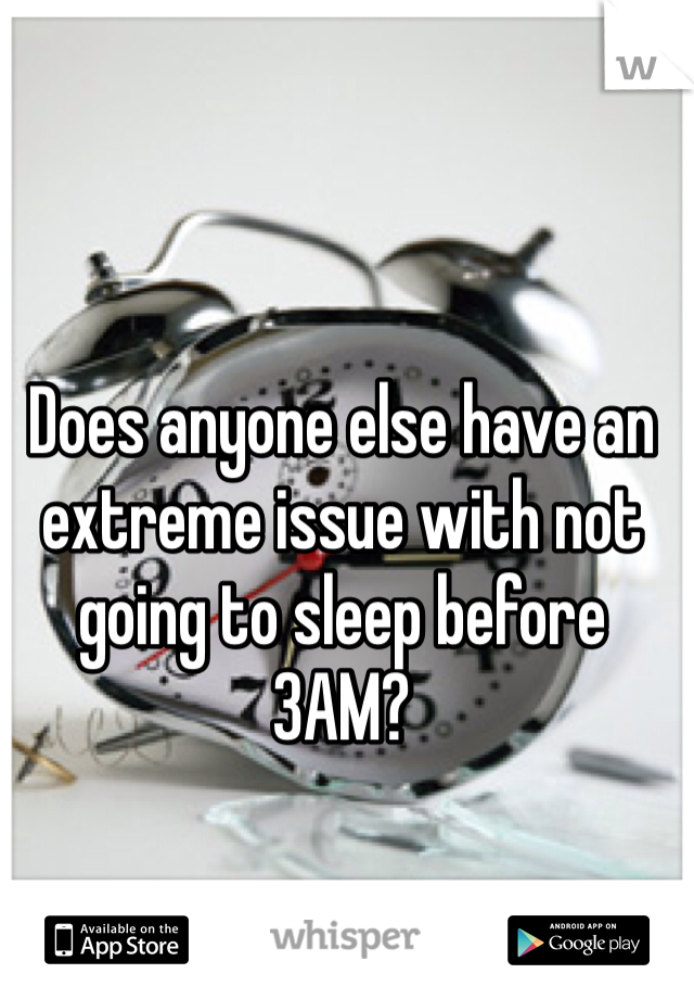Does anyone else have an extreme issue with not going to sleep before 3AM?