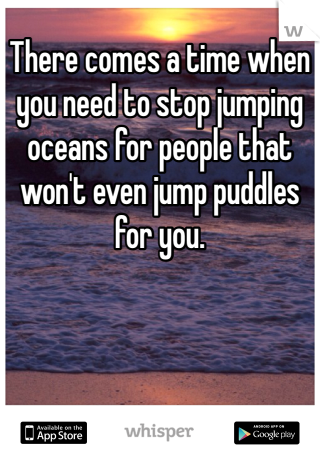 There comes a time when you need to stop jumping oceans for people that won't even jump puddles for you.
