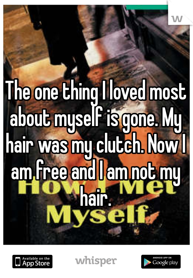 The one thing I loved most about myself is gone. My hair was my clutch. Now I am free and I am not my hair.