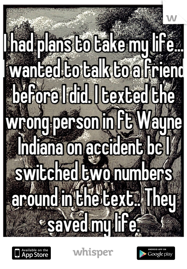 I had plans to take my life... I wanted to talk to a friend before I did. I texted the wrong person in ft Wayne Indiana on accident bc I switched two numbers around in the text.. They saved my life.