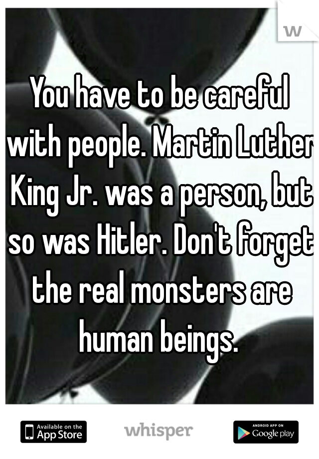 You have to be careful with people. Martin Luther King Jr. was a person, but so was Hitler. Don't forget the real monsters are human beings.