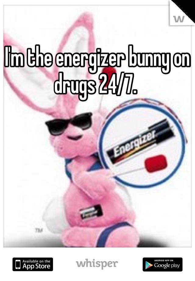 I'm the energizer bunny on drugs 24/7.