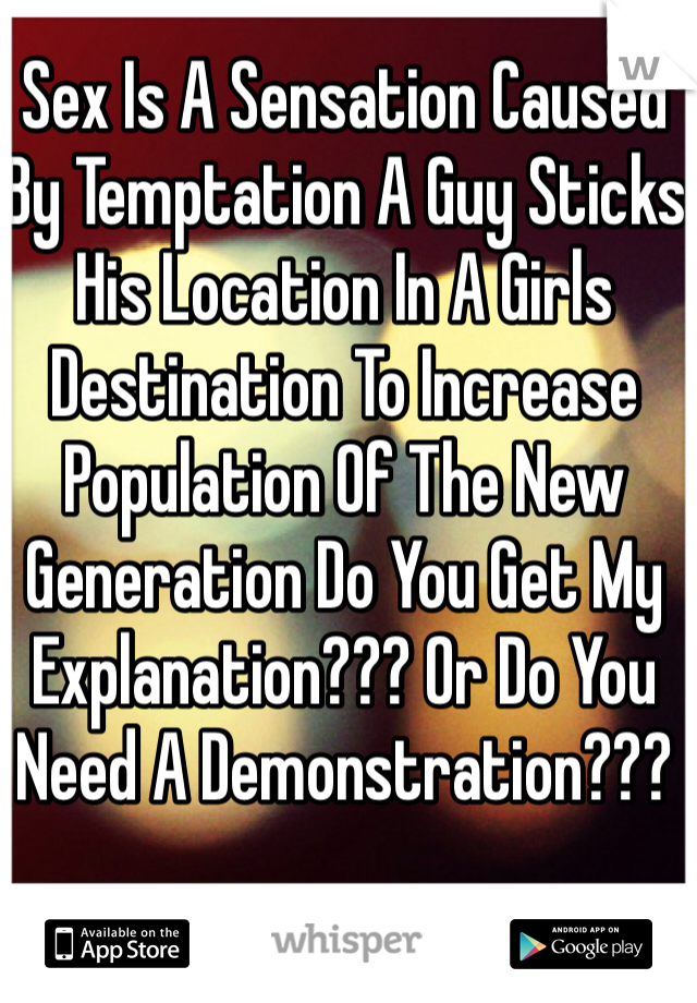 Sex Is A Sensation Caused By Temptation A Guy Sticks His Location In A Girls Destination To Increase Population Of The New Generation Do You Get My Explanation??? Or Do You Need A Demonstration???