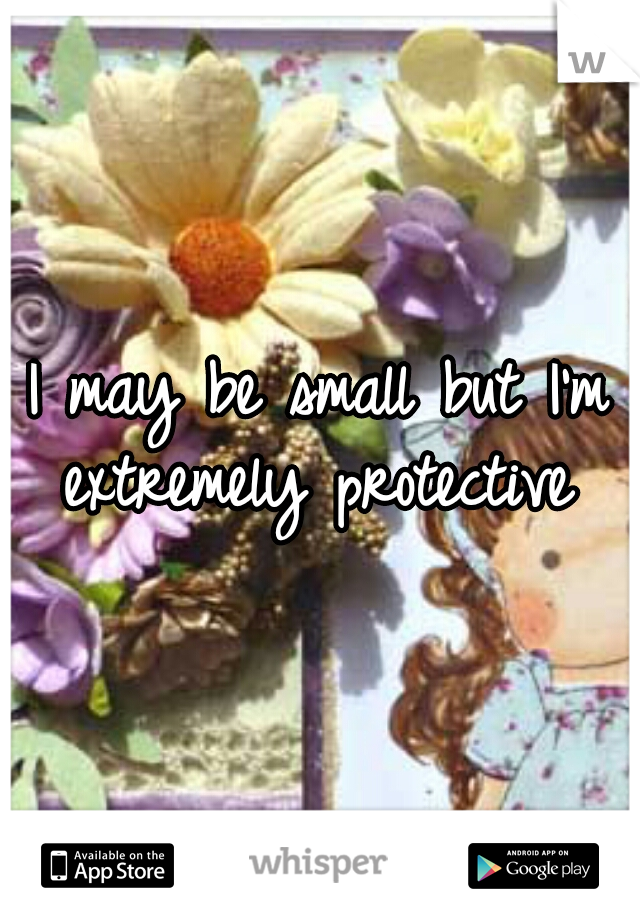 I may be small but I'm extremely protective