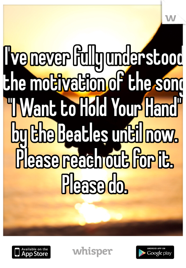 """I've never fully understood the motivation of the song """"I Want to Hold Your Hand"""" by the Beatles until now. Please reach out for it. Please do."""