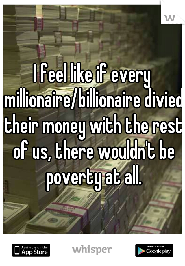 I feel like if every millionaire/billionaire divied their money with the rest of us, there wouldn't be poverty at all.