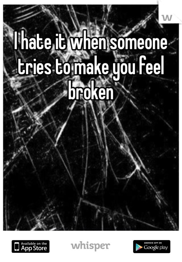 I hate it when someone tries to make you feel broken