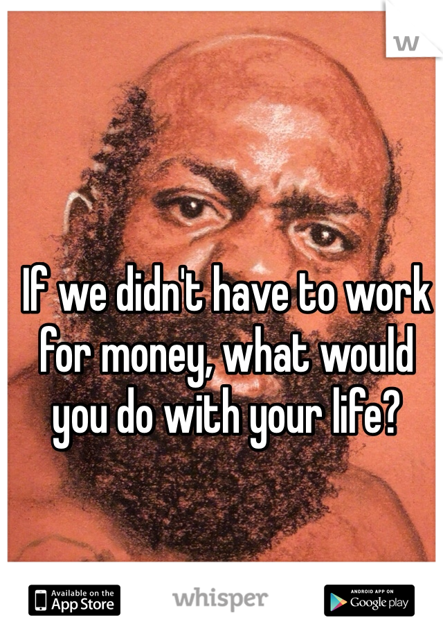 If we didn't have to work for money, what would you do with your life?