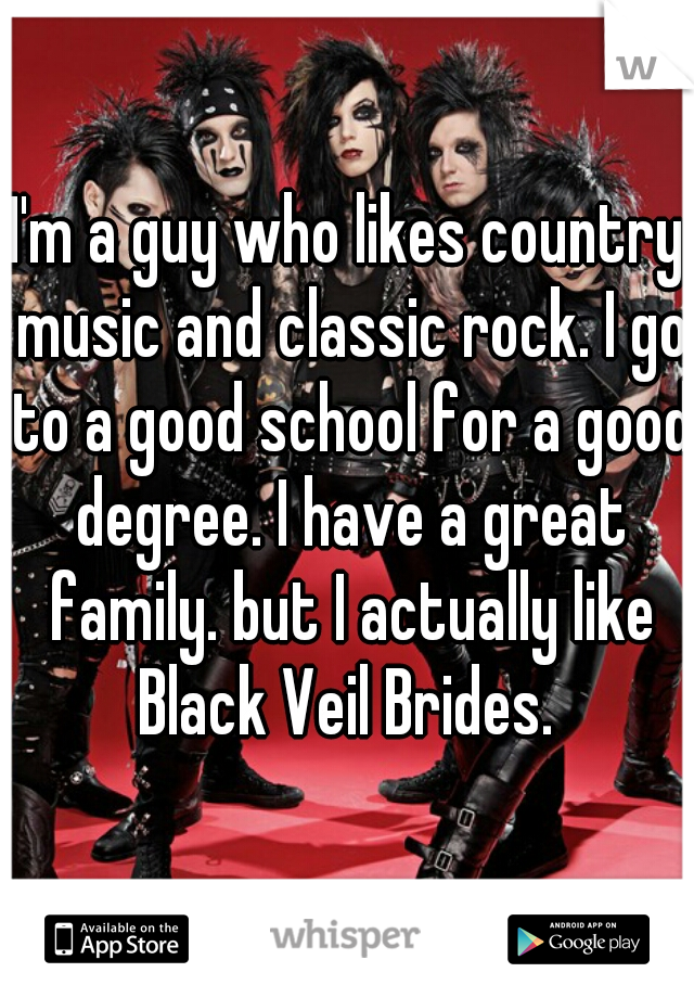 I'm a guy who likes country music and classic rock. I go to a good school for a good degree. I have a great family. but I actually like Black Veil Brides.