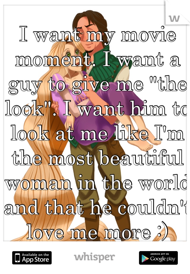 """I want my movie moment. I want a guy to give me """"the look"""". I want him to look at me like I'm the most beautiful woman in the world and that he couldn't love me more :)"""