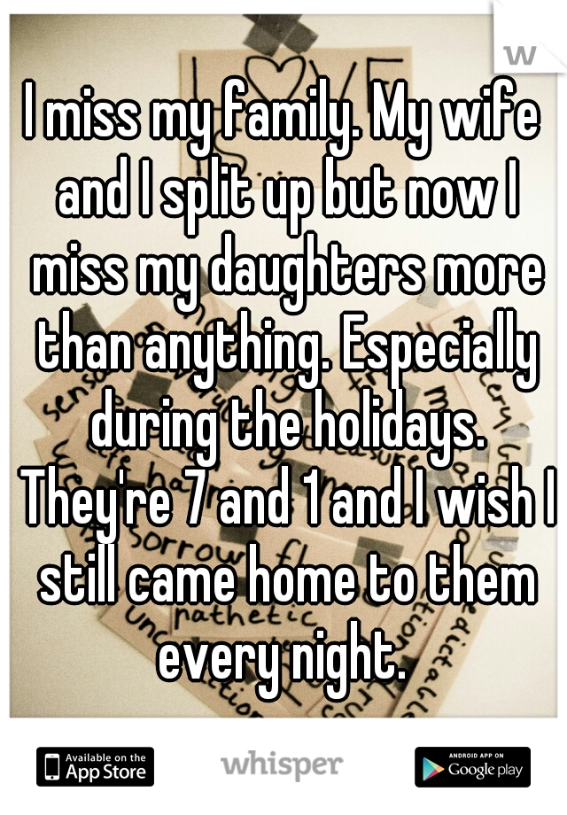 I miss my family. My wife and I split up but now I miss my daughters more than anything. Especially during the holidays. They're 7 and 1 and I wish I still came home to them every night.