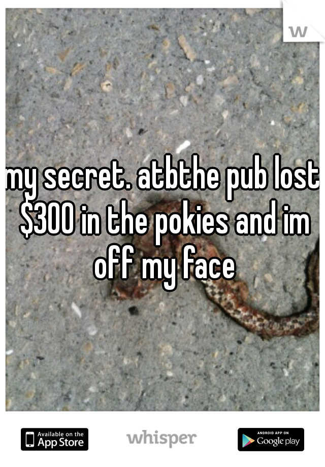 my secret. atbthe pub lost $300 in the pokies and im off my face