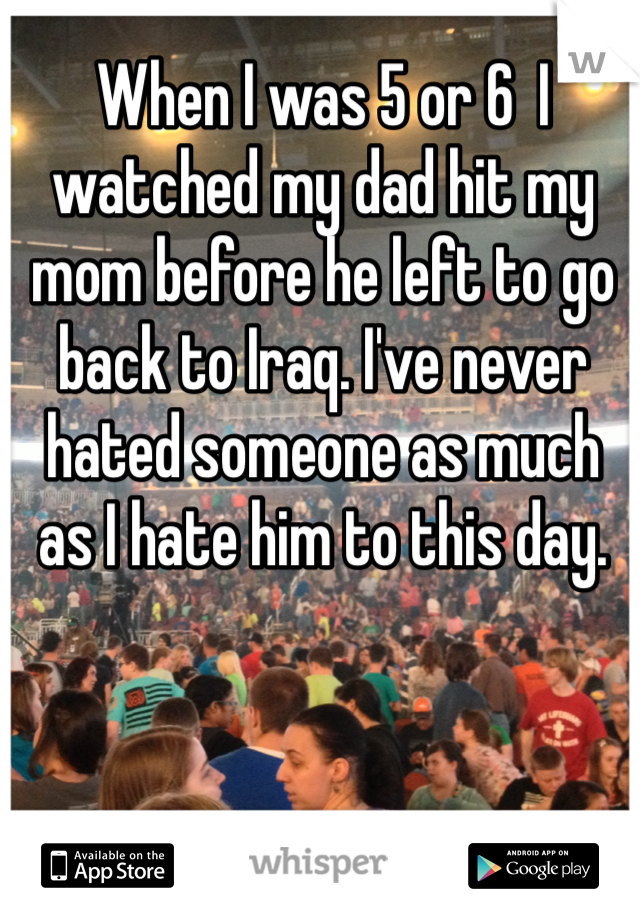 When I was 5 or 6  I watched my dad hit my mom before he left to go back to Iraq. I've never hated someone as much as I hate him to this day.