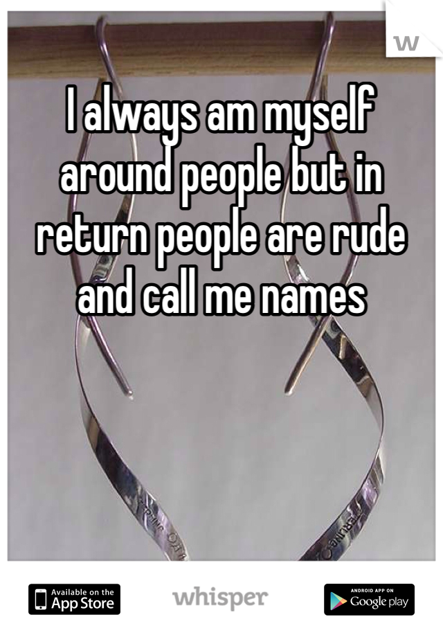 I always am myself around people but in return people are rude and call me names