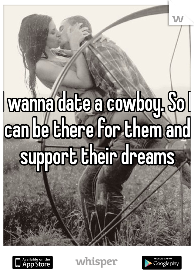I wanna date a cowboy. So I can be there for them and support their dreams