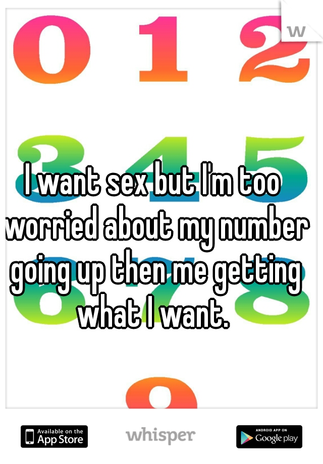 I want sex but I'm too worried about my number going up then me getting what I want.