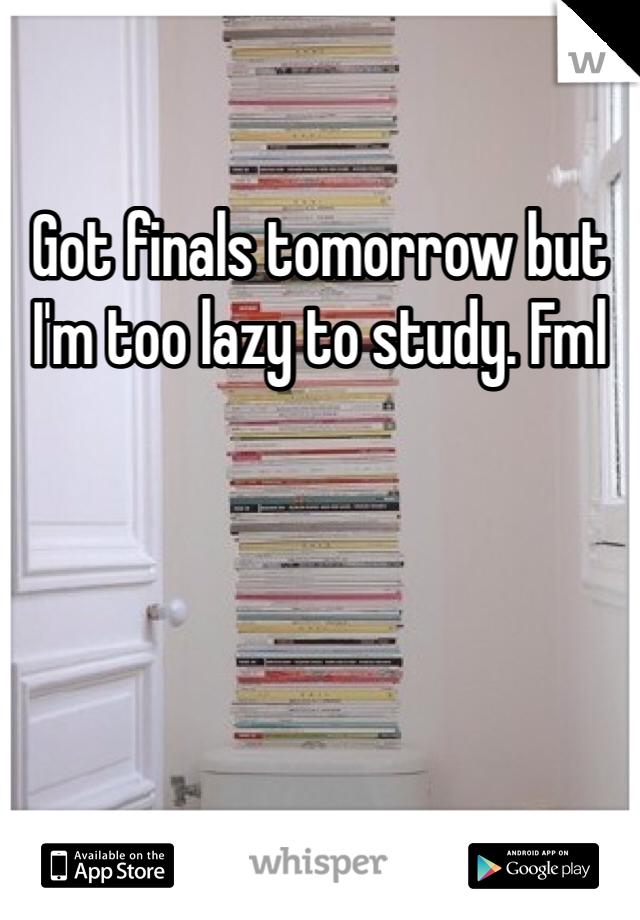Got finals tomorrow but I'm too lazy to study. Fml
