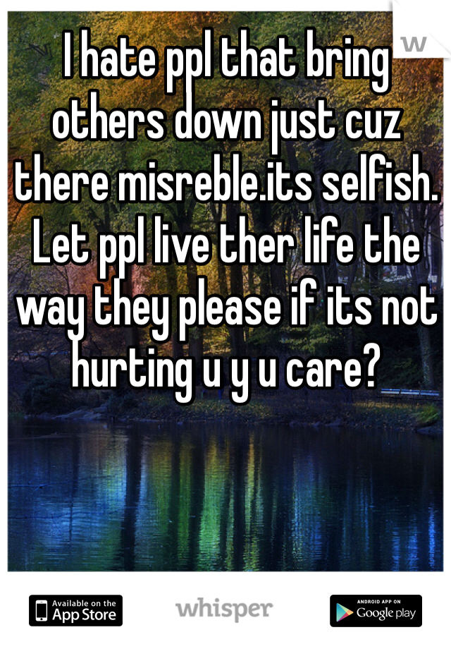 I hate ppl that bring others down just cuz there misreble.its selfish. Let ppl live ther life the way they please if its not hurting u y u care?