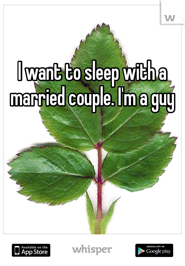 I want to sleep with a married couple. I'm a guy