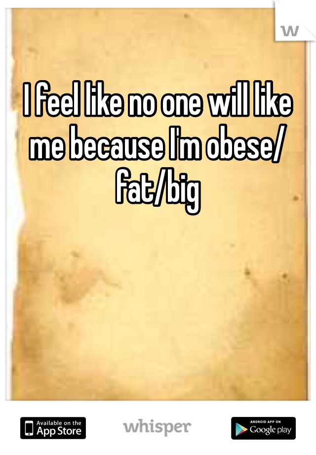 I feel like no one will like me because I'm obese/fat/big