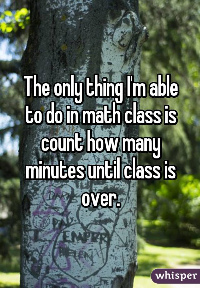 The only thing I'm able to do in math class is count how many minutes until class is over.