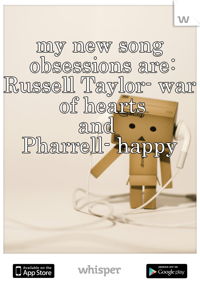 my new song obsessions are: Russell Taylor- war of hearts and  Pharrell- happy