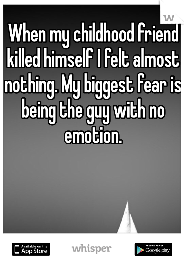 When my childhood friend killed himself I felt almost nothing. My biggest fear is being the guy with no emotion.