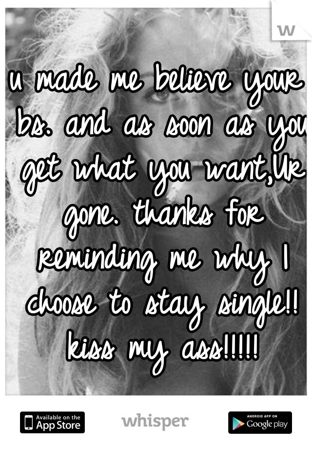 u made me believe your bs. and as soon as you get what you want,Ur gone. thanks for reminding me why I choose to stay single!! kiss my ass!!!!!