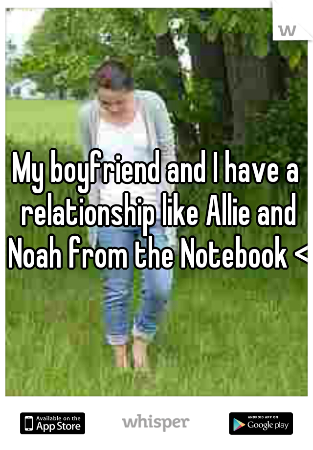 My boyfriend and I have a relationship like Allie and Noah from the Notebook <3